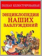Полная иллюстрированная энциклопедия наших заблуждений