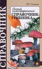 Полный иллюстрированный справочник грибника