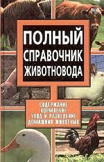 Полный справочник животновода. Содержание, кормление, уход и разведение домашних животных