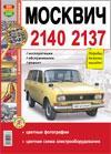 Москвич 2140, 2137 Эксплуатация, обслуживание, ремонт в цветных фото