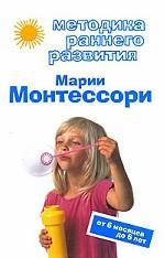 Методика раннего развития Марии Монтессори. От 6 месяцев до 6 лет. В. Дмитриева