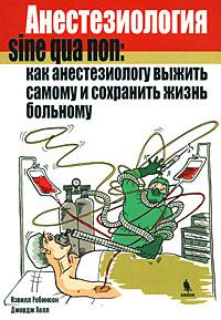 Скачать Анестезиология sine qua non  как анестезиологу выжить самому и сохранить жизнь больному бесплатно Н. Робинсон,Д. Холл