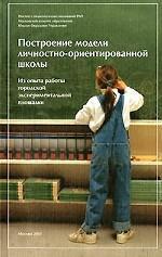 Построение модели личностно-ориентированной школы. Из опыта работы городской экспериментальной площадки