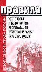 Правила устройства и безопасной эксплуатации технологических трубопроводов. Обязательны для всех предприятий и организаций