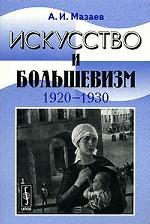 Искусство и большевизм (1920--1930-е гг.). Проблемно-тематические очерки и портреты
