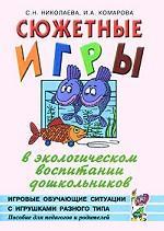 Сюжетные игры в экологическом воспитании дошкольников. Игровые обучающие ситуации с игрушками разного типа и литературными персонажами. Пособие для педагогов и родителей