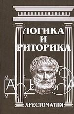Логика и риторика: Хрестоматия: учебное пособие для студентов гум. специальностей