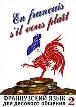 En francais, s`il vous plait. Французский язык для делового общения: в 2 частях. Часть 1 (+3 аудиокассеты)