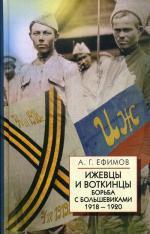 Ижевцы и Воткинцы. Борьба с большевиками 1918-1920. Ефимов А.Г