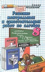 Решение контрольных и самостоятельных работ по алгебре. 8 класс