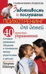 Заботливость и послушание. Психотренинг для детей. 40 простых упражнений, которые развивают общение и понимание между родителями и детьми. Шапиро Л.