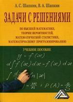 Задачи с решениями по высшей математике, теории вероятностей, математической статистике, математическому программированию с решениями