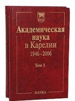 Академическая наука в Карелии 1946-2006. В 2 т
