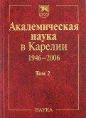 Академическая наука в Карелии 1946-2006. В 2-х томах. Том 2