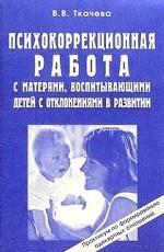 Психокоррекционная работа с матерями, воспитывающими детей с отклонениями в развитии. Практикум по формированию адекватных отношений