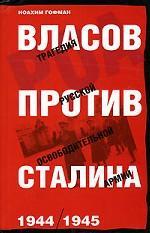 Власов против Сталина. Трагедия Русской освободительной армии. 1944-1945