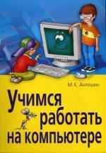 Учимся работать на компьютере. 7-е изд. Антошин М.К