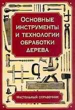 Основные инструменты и технологии обработки дерева: Настольный справочник