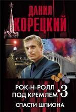 Скачать Рок-н-ролл под Кремлем. Книга 3. Спасти шпиона бесплатно Д. Корецкий