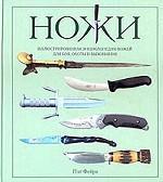 Ножи. Иллюстрированная энциклопедия ножей для боя, охоты и выживания