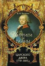 Интриги и тайны царского двора. 1770-1805 гг.  Книга 1