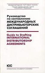 Руководство по составлению международных дистрибьюторских соглашений = Guide to Drafting International Distributorship Agreements