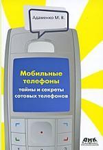 Мобильные телефоны. Тайны и секреты сотовых телефонов