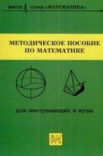 Методическое пособие по математике для поступающих в вузы