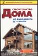 Строительство дома от фундамента до крыши. Практическое руководство