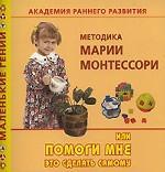 Академия раннего развития. Методика Марии Монтессори, или Помоги мне это сделать самому В. Дмитриева