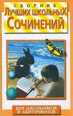 Сборник лучших школьных сочинений. Для школьников и абитуриентов