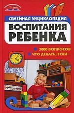 Семейная энциклопедия воспитания ребенка