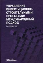 Управление инвестиционно-строительными проектами: международный подход: руководство. 2-е изд., перераб