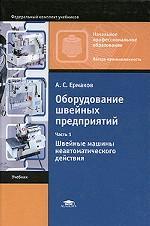 Оборудование швейных предприятий: в 2 ч. Ч. 1: Швейные машины неавтоматического действия В 1-х ч Ч:1