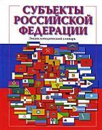 Субъекты Российской Федерации. Энциклопедический словарь