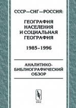 СССР - СНГ - Россия: география населения и социальная география. 1985—1996. Аналитико-библиографический обзор