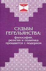 Судьбы гегельянства: философия, религия и политика прощаются с модерном