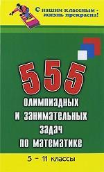 555 олимпиадных и занимательных задач по математике. 5-11 классы