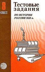 Тестовые задания для проверки знаний учащихся по истории России XIX века. 8 класс, 2 - е издание