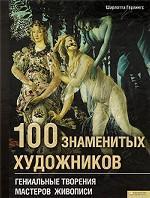 100 знаменитых художников. Гениальные творения мастеров живописи