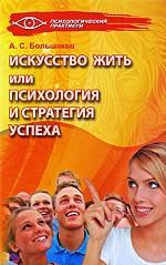 А.С. Большаков. Искусство жить, или Психология и стратегия успеха