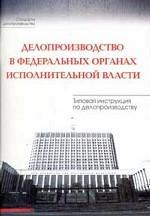 Делопроизводство в федеральных органах исполнительной власти. Типовая инструкция по делопроизводству