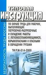 Типовая инструкция по охране труда для рабочих, выполняющих погрузочно-разгрузочные и складские работы с легковоспламеняющимися, взрывоопасными и опасными в обращении грузами. ТИ Р М-014-2000