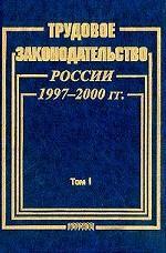 Трудовое законодательство России 1997-2000 г. Том 1. Сборник Федеральных законов
