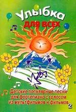 Улыбка для всех. Детские популярные песни для фортепиано с голосом. Из мультфильмов и фильмов. Выпуск 2