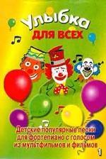 Улыбка для всех. Детские популярные песни для фортепиано с голосом. Из мультфильмов и фильмов. Выпуск 1