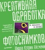 Креативная обработка фотоснимков. Школа Кэтрин Айсманн. Полноцветное издание