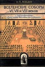 """Вселенские соборы VI, VII и VIII веков. С приложениями к """"Истории Вселенских соборов"""""""