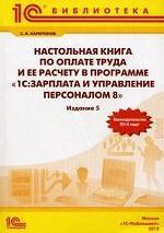Настольная книга по оплате труда и ее расчету в 1С: Зарплата и управление  персоналом 8. 5-е изд., перераб. и доп