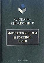 Фразеологизмы в русской речи: Словарь-справочник